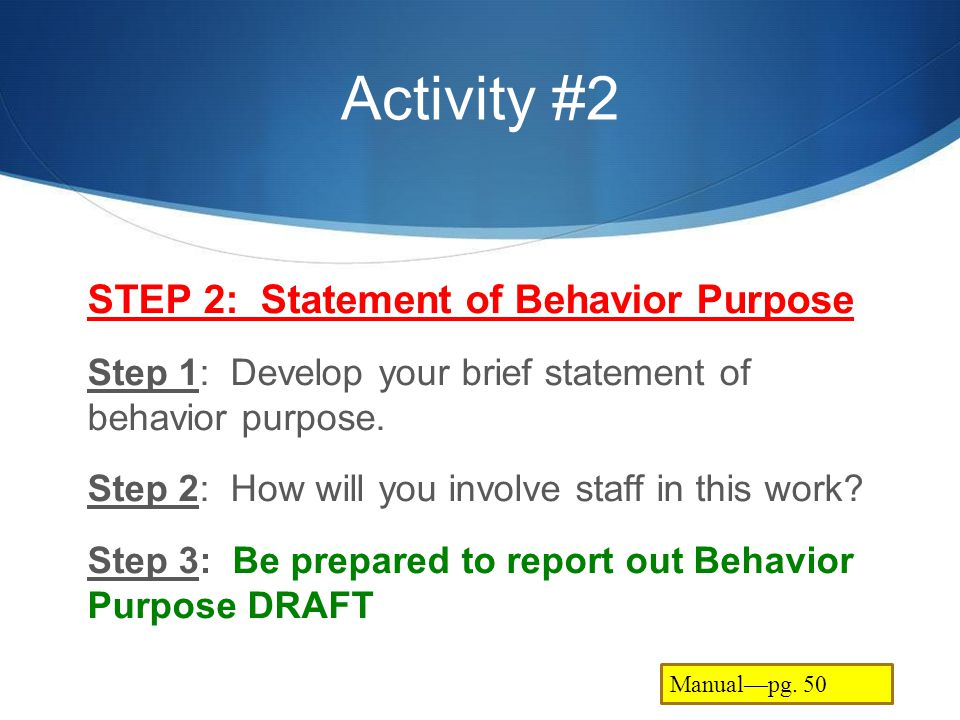 Activity #2 STEP 2: Statement of Behavior Purpose Step 1: Develop your brief statement of behavior purpose. Step 2: How will you involve staff in this