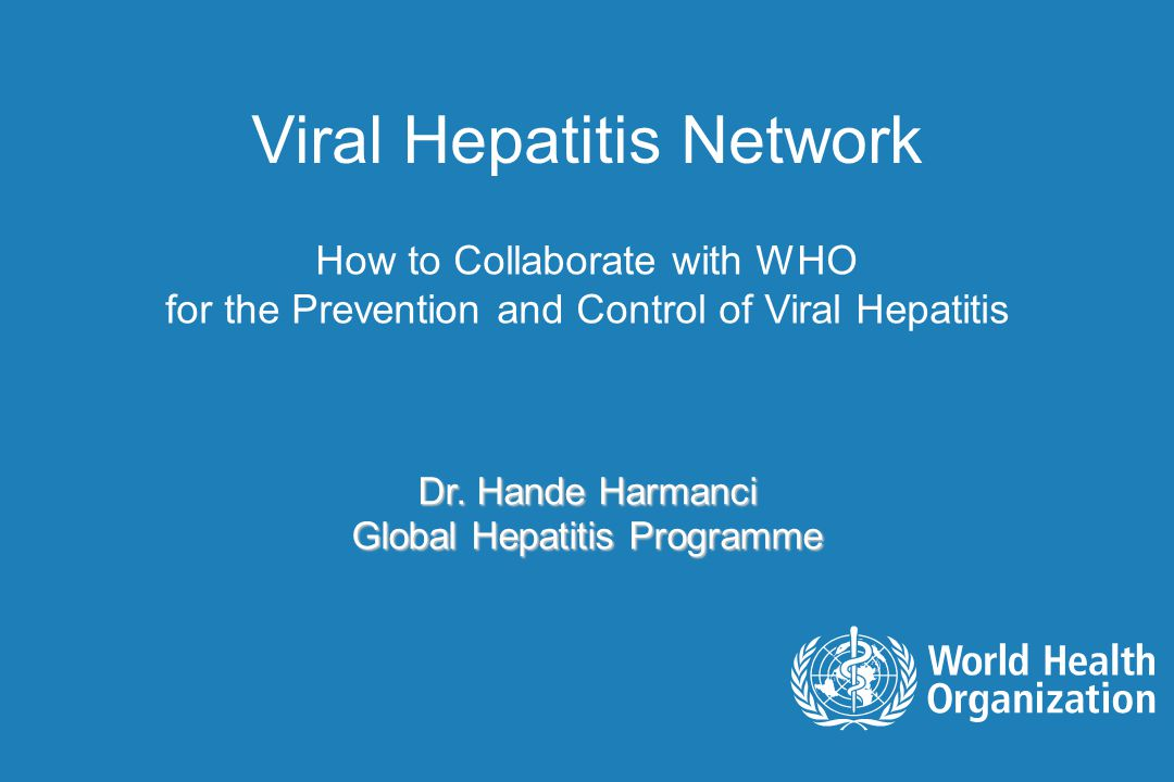 Viral Hepatitis Network How to Collaborate with WHO for the Prevention and Control of Viral Hepatitis Dr. Hande Harmanci Global Hepatitis Programme