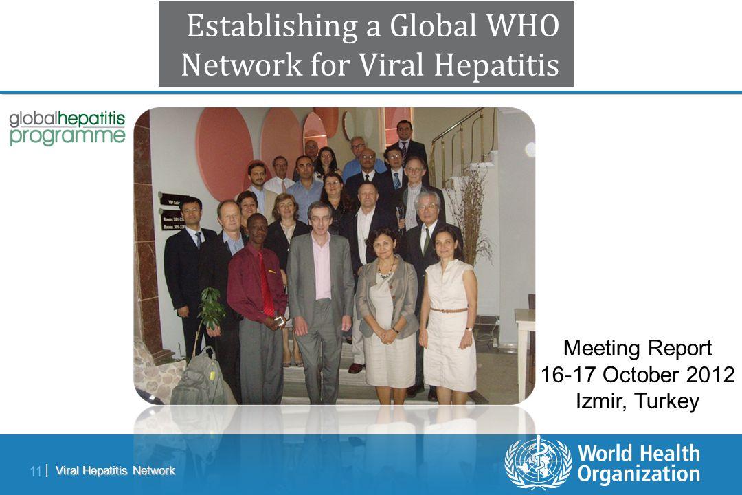 Viral Hepatitis Network 11 | Establishing a Global WHO Network for Viral Hepatitis Meeting Report 16-17 October 2012 Izmir, Turkey