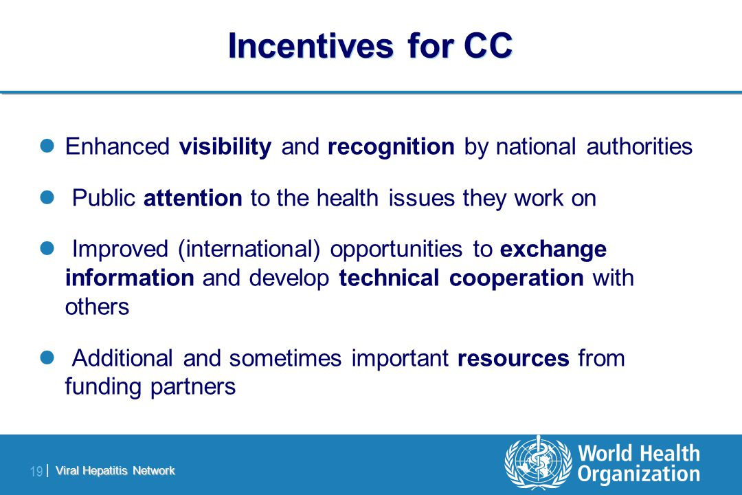 Viral Hepatitis Network 19 | Incentives for CC Enhanced visibility and recognition by national authorities Public attention to the health issues they work on Improved (international) opportunities to exchange information and develop technical cooperation with others Additional and sometimes important resources from funding partners