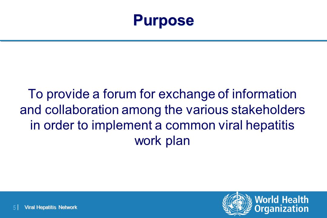 Viral Hepatitis Network 5 |5 | Purpose To provide a forum for exchange of information and collaboration among the various stakeholders in order to implement a common viral hepatitis work plan