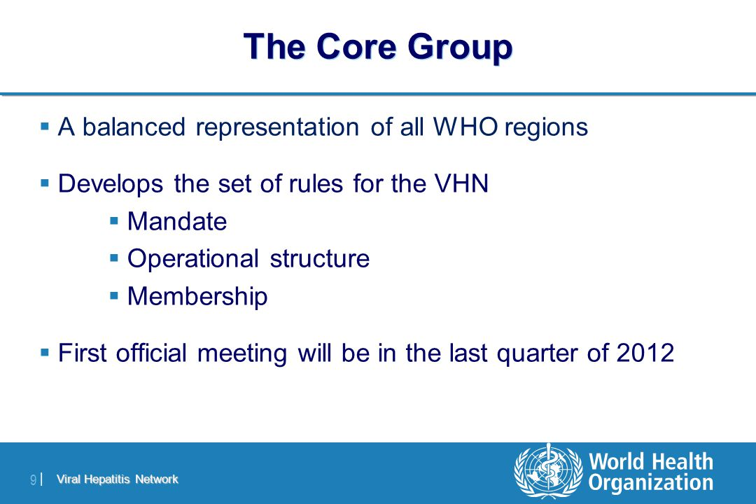 Viral Hepatitis Network 9 |9 |  A balanced representation of all WHO regions  Develops the set of rules for the VHN  Mandate  Operational structure  Membership  First official meeting will be in the last quarter of 2012 The Core Group