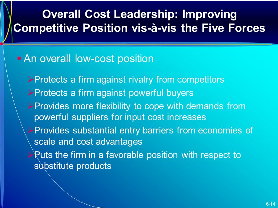 Overall Cost Leadership: Improving Competitive Position vis-à-vis the Five Forces   An overall low-cost position   Protects a firm against rivalry from competitors   Protects a firm against powerful buyers   Provides more flexibility to cope with demands from powerful suppliers for input cost increases   Provides substantial entry barriers from economies of scale and cost advantages   Puts the firm in a favorable position with respect to substitute products 6-14