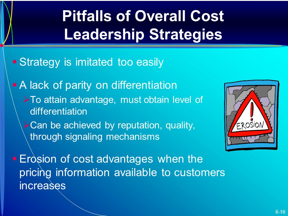   Strategy is imitated too easily   A lack of parity on differentiation   To attain advantage, must obtain level of differentiation   Can be achieved by reputation, quality, through signaling mechanisms   Erosion of cost advantages when the pricing information available to customers increases Pitfalls of Overall Cost Leadership Strategies 6-16