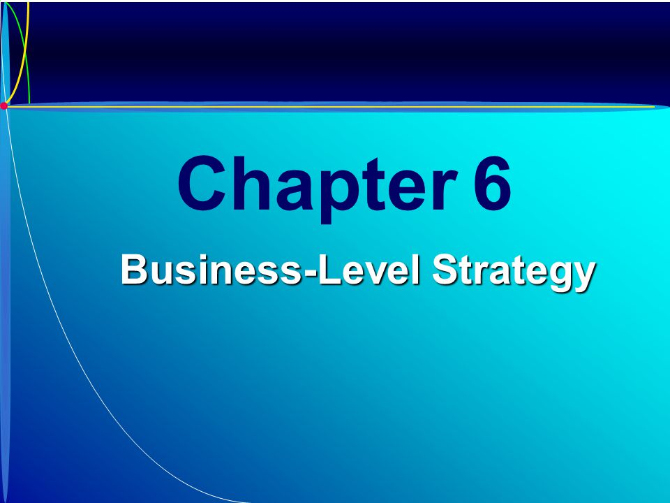 Chapter 6 Business-Level Strategy