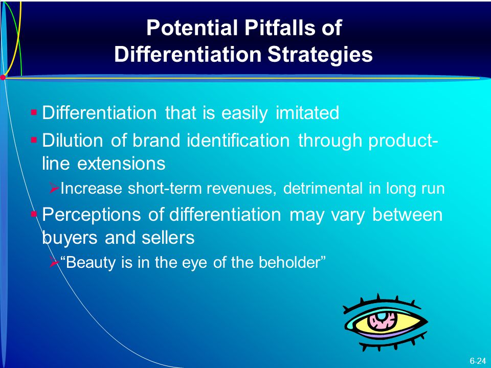 Potential Pitfalls of Differentiation Strategies   Differentiation that is easily imitated   Dilution of brand identification through product- line extensions   Increase short-term revenues, detrimental in long run   Perceptions of differentiation may vary between buyers and sellers   Beauty is in the eye of the beholder 6-24
