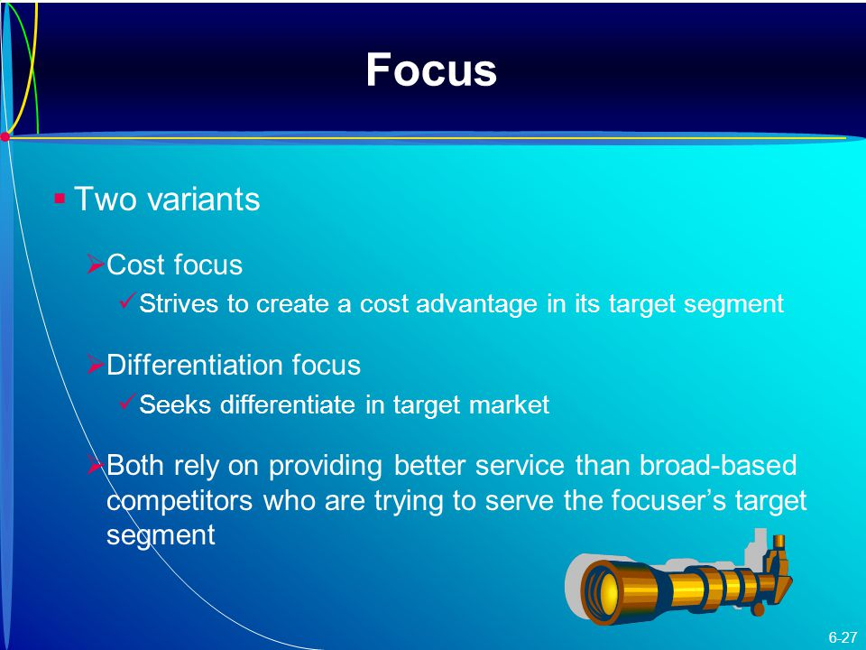 Focus   Two variants   Cost focus Strives to create a cost advantage in its target segment   Differentiation focus Seeks differentiate in target market   Both rely on providing better service than broad-based competitors who are trying to serve the focuser's target segment 6-27
