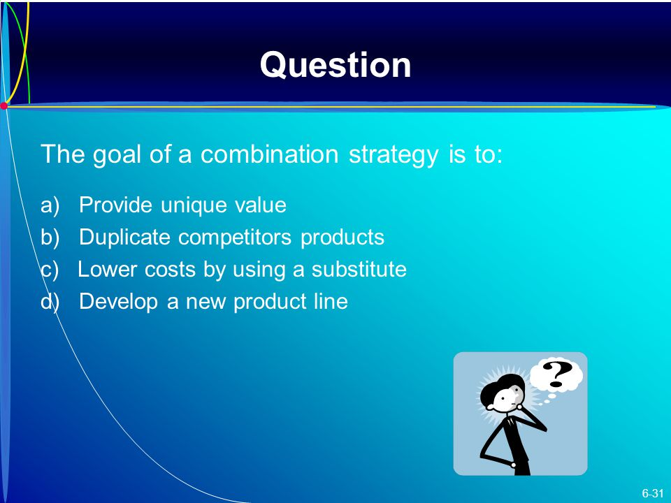 Question The goal of a combination strategy is to: a) Provide unique value b) Duplicate competitors products c) Lower costs by using a substitute d) Develop a new product line 6-31