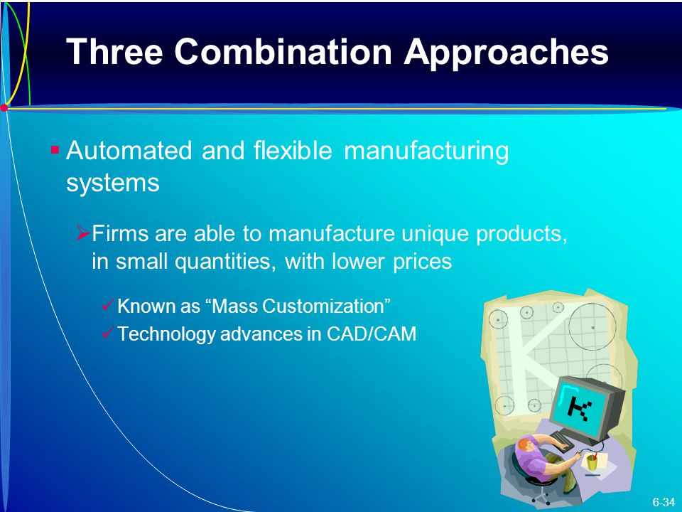 Three Combination Approaches   Automated and flexible manufacturing systems   Firms are able to manufacture unique products, in small quantities, with lower prices Known as Mass Customization Technology advances in CAD/CAM 6-34