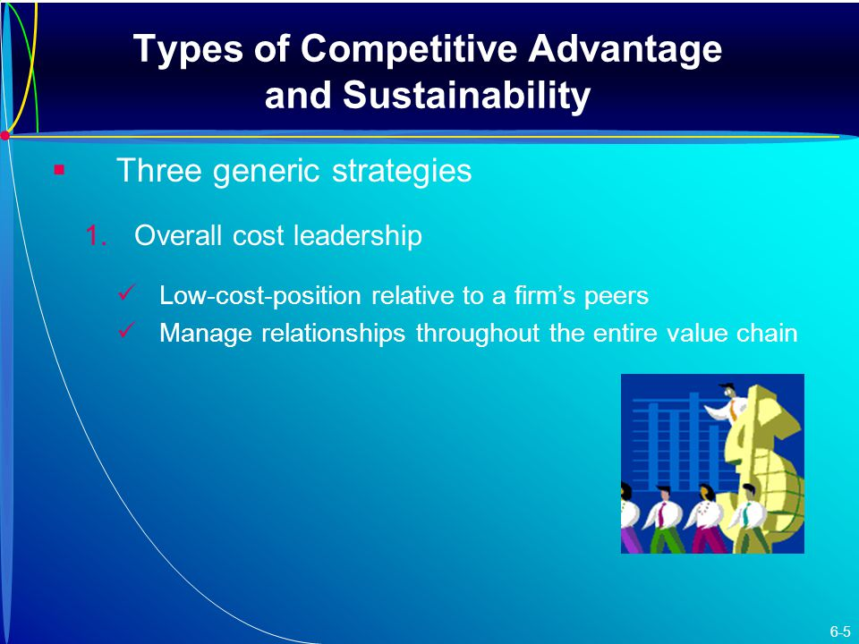 Types of Competitive Advantage and Sustainability   Three generic strategies 1.