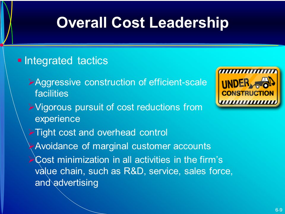 Overall Cost Leadership   Integrated tactics   Aggressive construction of efficient-scale facilities   Vigorous pursuit of cost reductions from experience   Tight cost and overhead control   Avoidance of marginal customer accounts   Cost minimization in all activities in the firm's value chain, such as R&D, service, sales force, and advertising 6-9