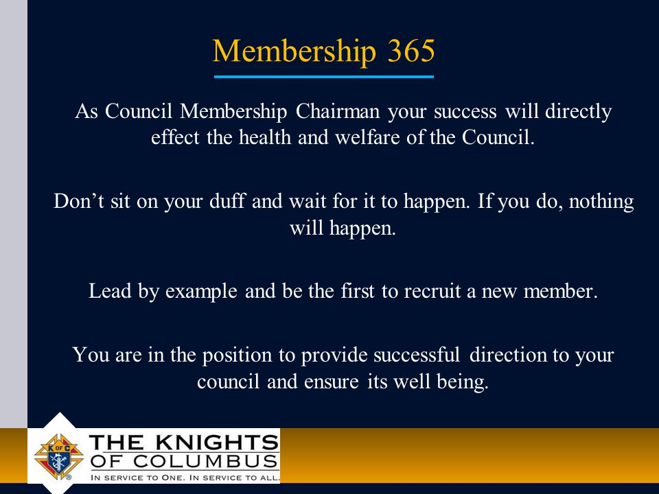 Membership 365 As Council Membership Chairman your success will directly effect the health and welfare of the Council.