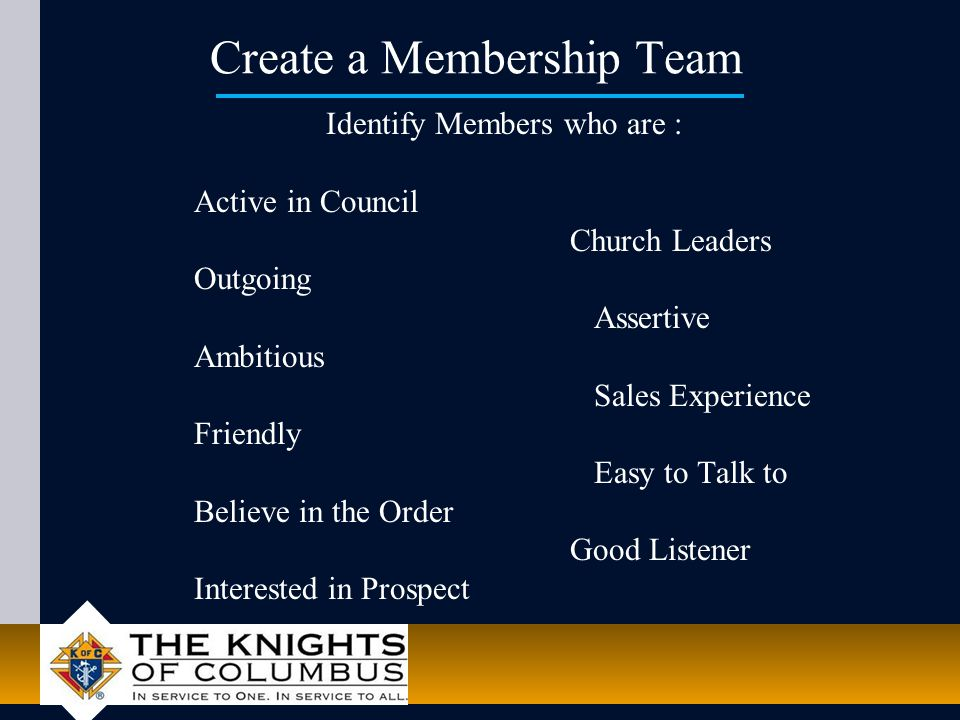 Create a Membership Team Identify Members who are : Active in Council Church Leaders Outgoing Assertive Ambitious Sales Experience Friendly Easy to Talk to Believe in the Order Good Listener Interested in Prospect