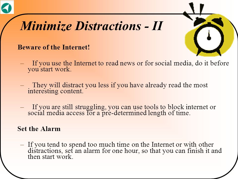 Minimize Distractions - II Beware of the Internet! –If you use the Internet to read news or for social media, do it before you start work. –They will