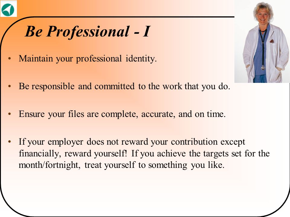 Be Professional - I Maintain your professional identity. Be responsible and committed to the work that you do. Ensure your files are complete, accurat