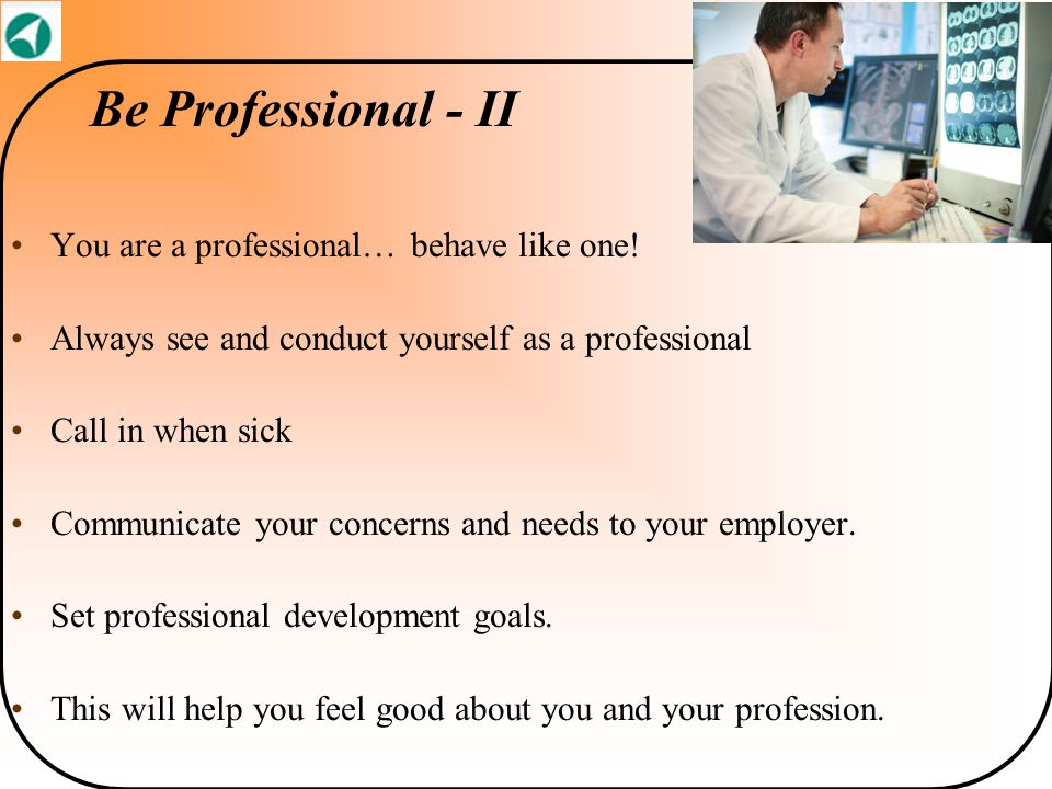 Be Professional - II You are a professional… behave like one! Always see and conduct yourself as a professional Call in when sick Communicate your con