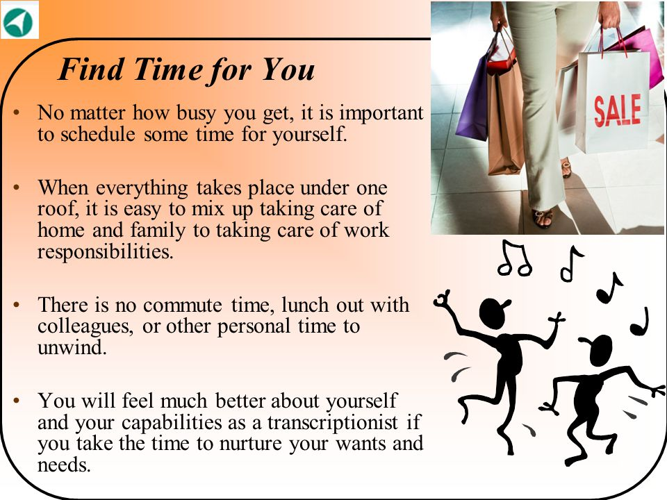 Find Time for You No matter how busy you get, it is important to schedule some time for yourself. When everything takes place under one roof, it is ea