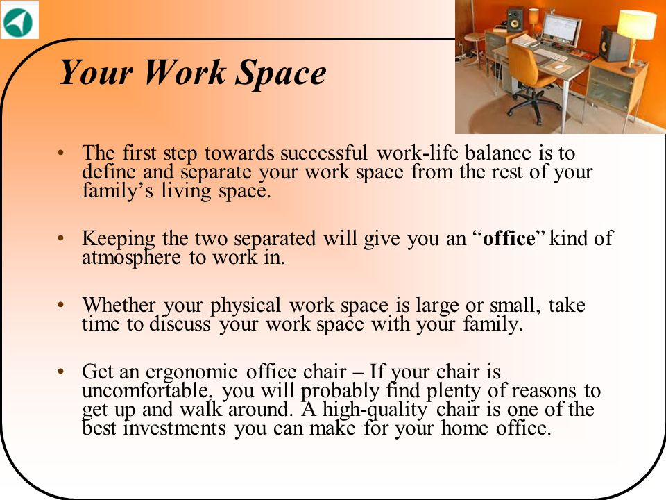 Your Work Space The first step towards successful work-life balance is to define and separate your work space from the rest of your family's living sp