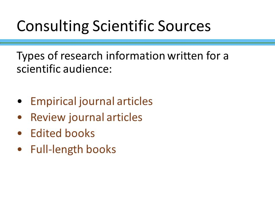 Consulting Scientific Sources Types of research information written for a scientific audience: Empirical journal articles Review journal articles Edit