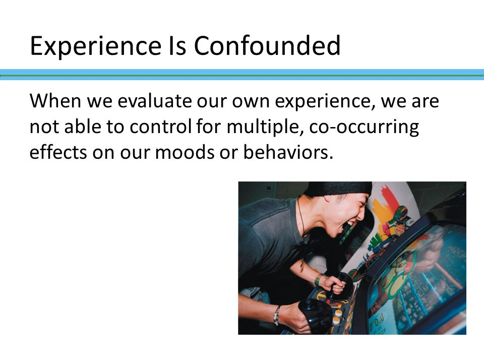 Experience Is Confounded When we evaluate our own experience, we are not able to control for multiple, co-occurring effects on our moods or behaviors.