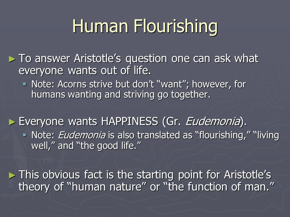 Human Flourishing ► To answer Aristotle's question one can ask what everyone wants out of life.