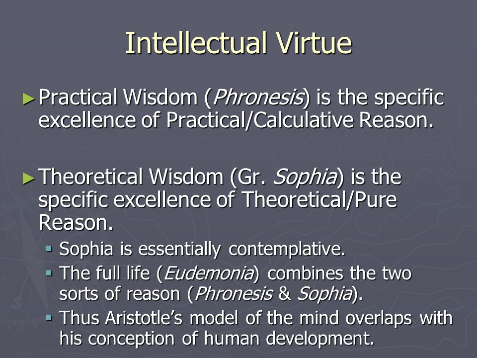 Intellectual Virtue ► Practical Wisdom (Phronesis) is the specific excellence of Practical/Calculative Reason.