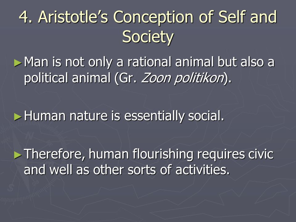 4. Aristotle's Conception of Self and Society ► Man is not only a rational animal but also a political animal (Gr. Zoon politikon). ► Human nature is