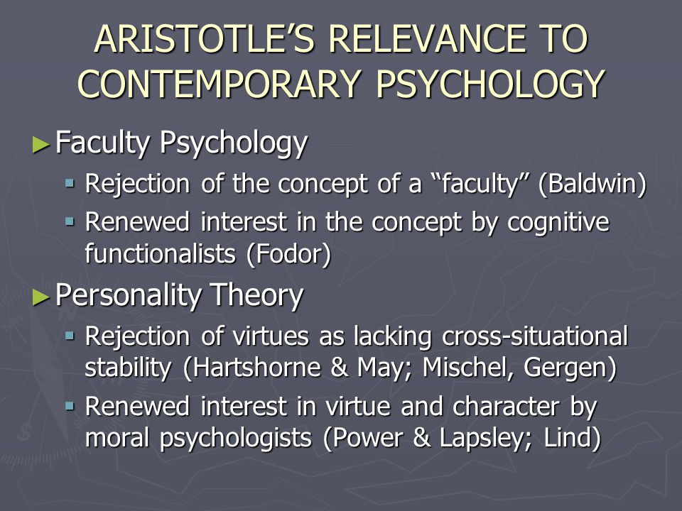ARISTOTLE'S RELEVANCE TO CONTEMPORARY PSYCHOLOGY ► Faculty Psychology  Rejection of the concept of a faculty (Baldwin)  Renewed interest in the concept by cognitive functionalists (Fodor) ► Personality Theory  Rejection of virtues as lacking cross-situational stability (Hartshorne & May; Mischel, Gergen)  Renewed interest in virtue and character by moral psychologists (Power & Lapsley; Lind)