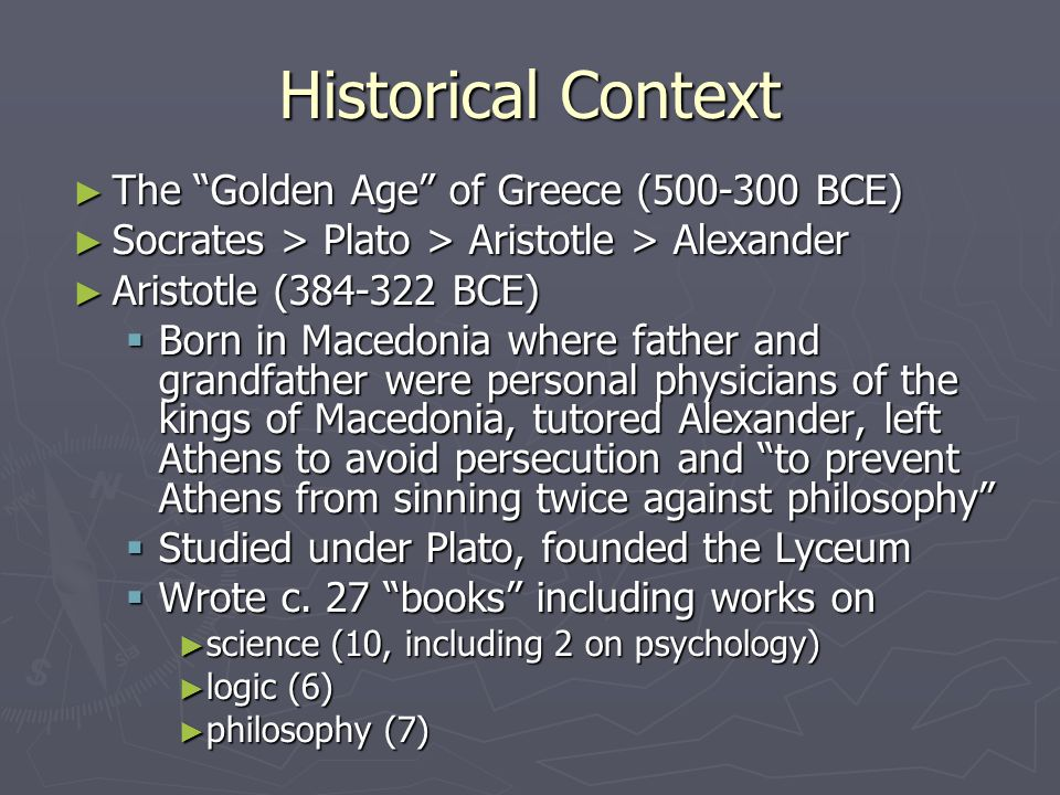 Historical Context ► The Golden Age of Greece (500-300 BCE) ► Socrates > Plato > Aristotle > Alexander ► Aristotle (384-322 BCE)  Born in Macedonia where father and grandfather were personal physicians of the kings of Macedonia, tutored Alexander, left Athens to avoid persecution and to prevent Athens from sinning twice against philosophy  Studied under Plato, founded the Lyceum  Wrote c.