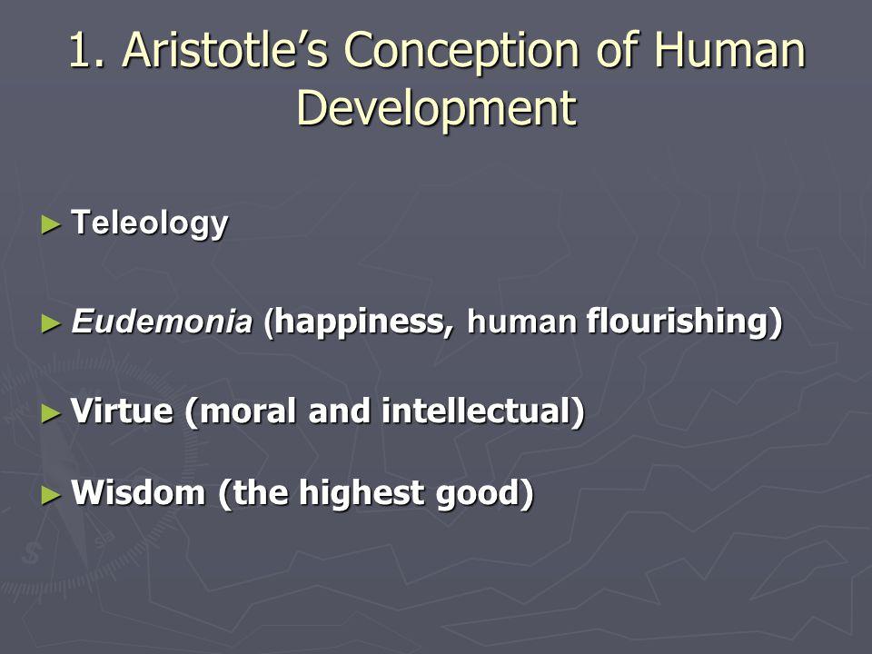 1. Aristotle's Conception of Human Development ► Teleology ► Eudemonia ( happiness, human flourishing) ► Virtue (moral and intellectual) ► Wisdom (the