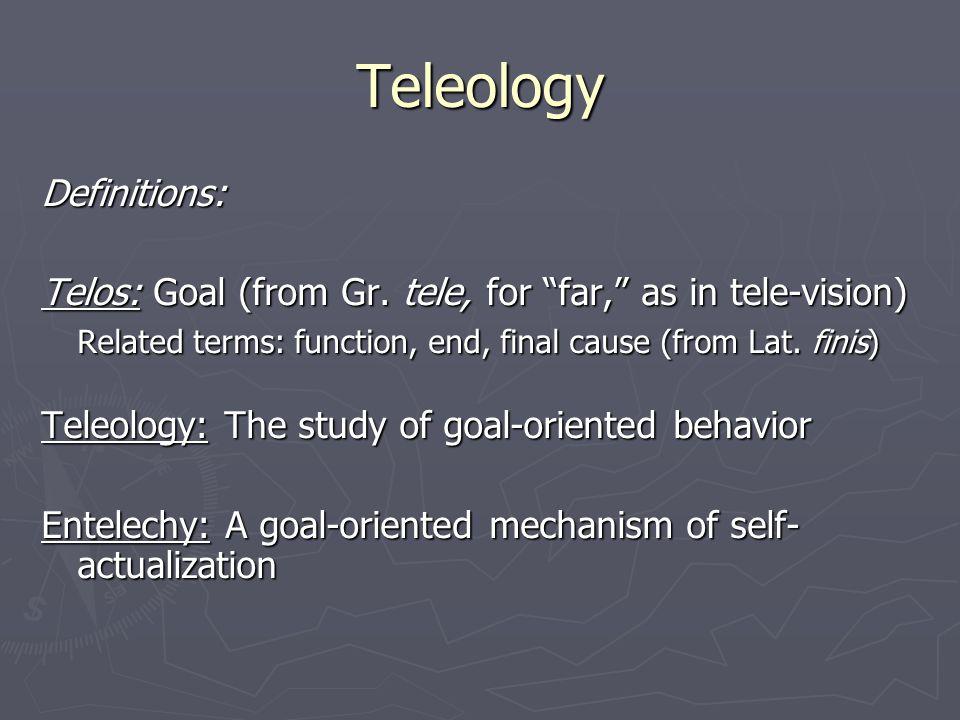 Teleology Definitions: Telos: Goal (from Gr.