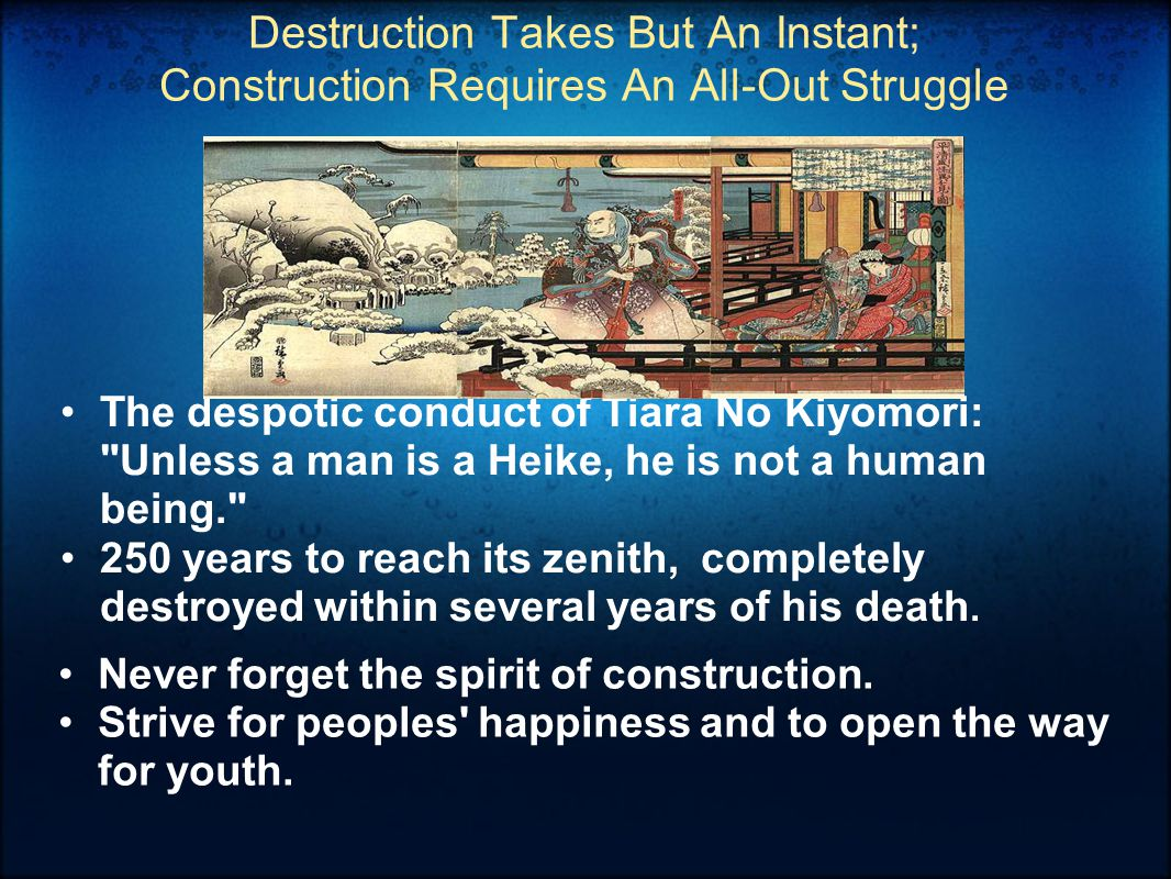 Destruction Takes But An Instant; Construction Requires An All-Out Struggle The despotic conduct of Tiara No Kiyomori: Unless a man is a Heike, he is not a human being. 250 years to reach its zenith, completely destroyed within several years of his death.