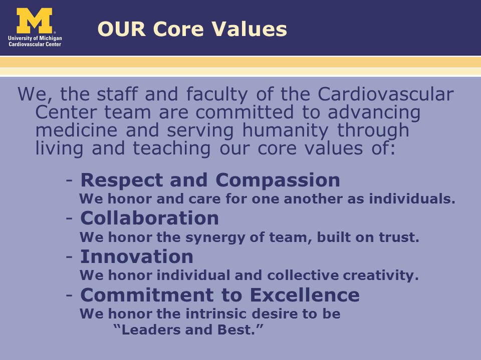 OUR Core Values We, the staff and faculty of the Cardiovascular Center team are committed to advancing medicine and serving humanity through living and teaching our core values of: - Respect and Compassion We honor and care for one another as individuals.