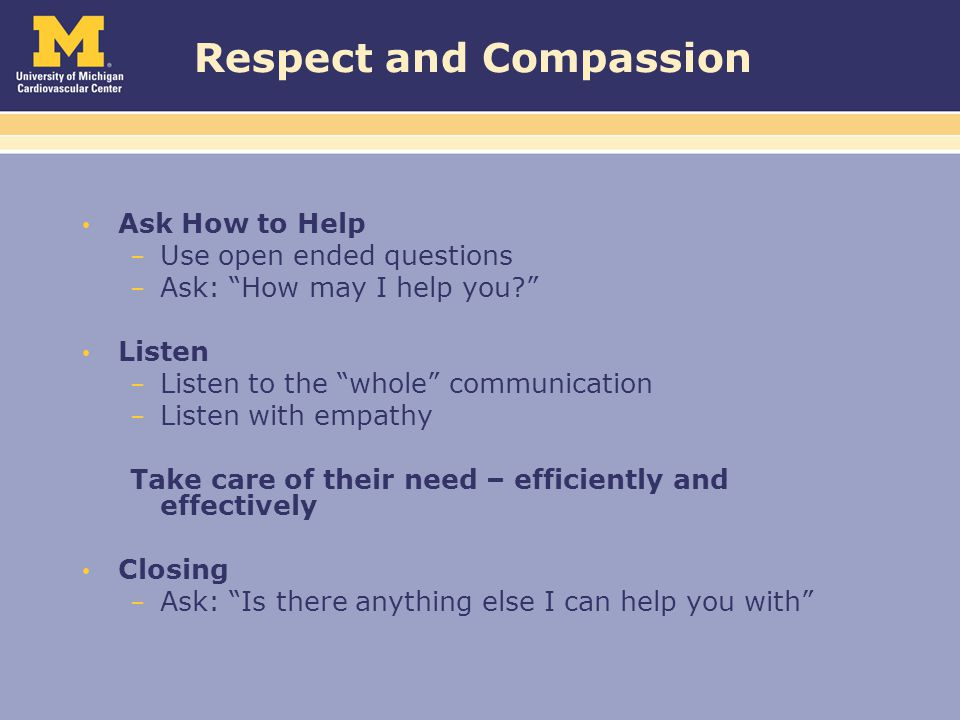 Respect and Compassion Ask How to Help – Use open ended questions – Ask: How may I help you? Listen – Listen to the whole communication – Listen with empathy Take care of their need – efficiently and effectively Closing – Ask: Is there anything else I can help you with