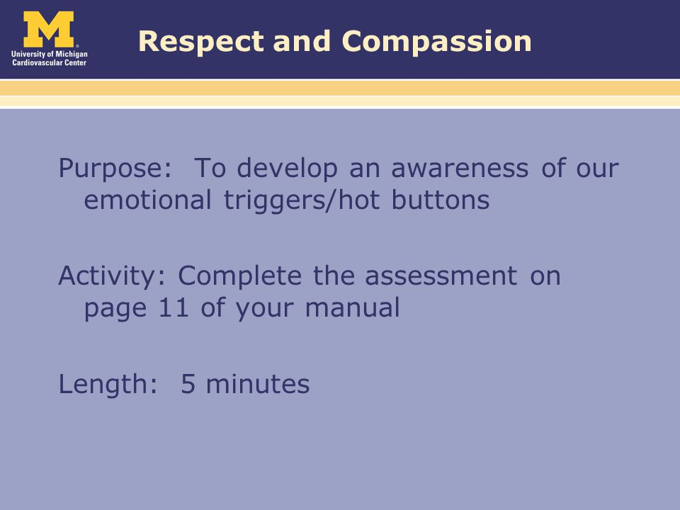 Respect and Compassion Purpose: To develop an awareness of our emotional triggers/hot buttons Activity: Complete the assessment on page 11 of your manual Length: 5 minutes
