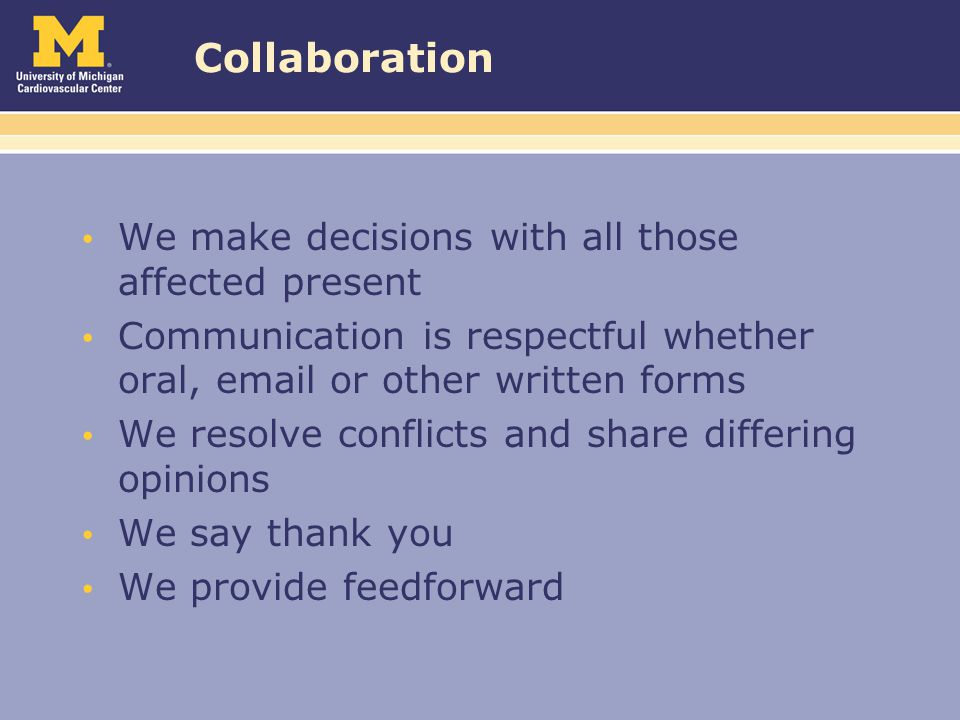 Collaboration We make decisions with all those affected present Communication is respectful whether oral, email or other written forms We resolve conflicts and share differing opinions We say thank you We provide feedforward