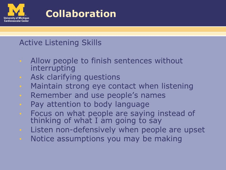 Collaboration Active Listening Skills Allow people to finish sentences without interrupting Ask clarifying questions Maintain strong eye contact when listening Remember and use people's names Pay attention to body language Focus on what people are saying instead of thinking of what I am going to say Listen non-defensively when people are upset Notice assumptions you may be making
