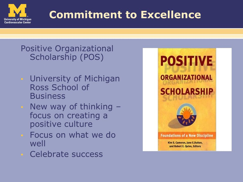 Commitment to Excellence Positive Organizational Scholarship (POS) University of Michigan Ross School of Business New way of thinking – focus on creating a positive culture Focus on what we do well Celebrate success