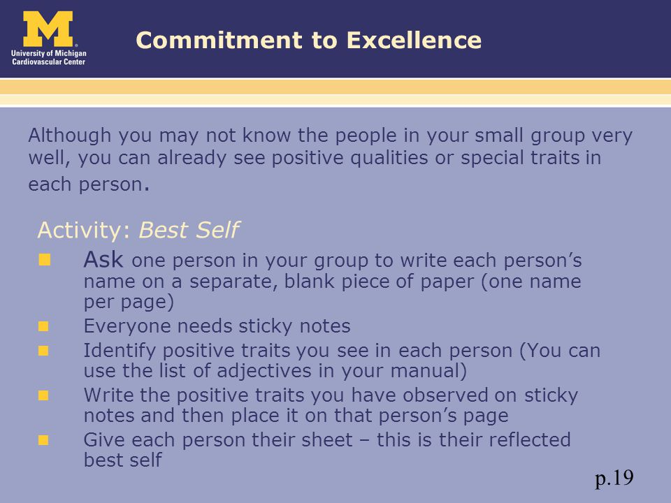 Commitment to Excellence Activity: Best Self Ask one person in your group to write each person's name on a separate, blank piece of paper (one name per page) Everyone needs sticky notes Identify positive traits you see in each person (You can use the list of adjectives in your manual) Write the positive traits you have observed on sticky notes and then place it on that person's page Give each person their sheet – this is their reflected best self Although you may not know the people in your small group very well, you can already see positive qualities or special traits in each person.