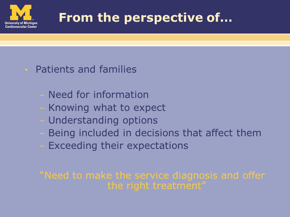 From the perspective of… Patients and families – Need for information – Knowing what to expect – Understanding options – Being included in decisions that affect them – Exceeding their expectations Need to make the service diagnosis and offer the right treatment