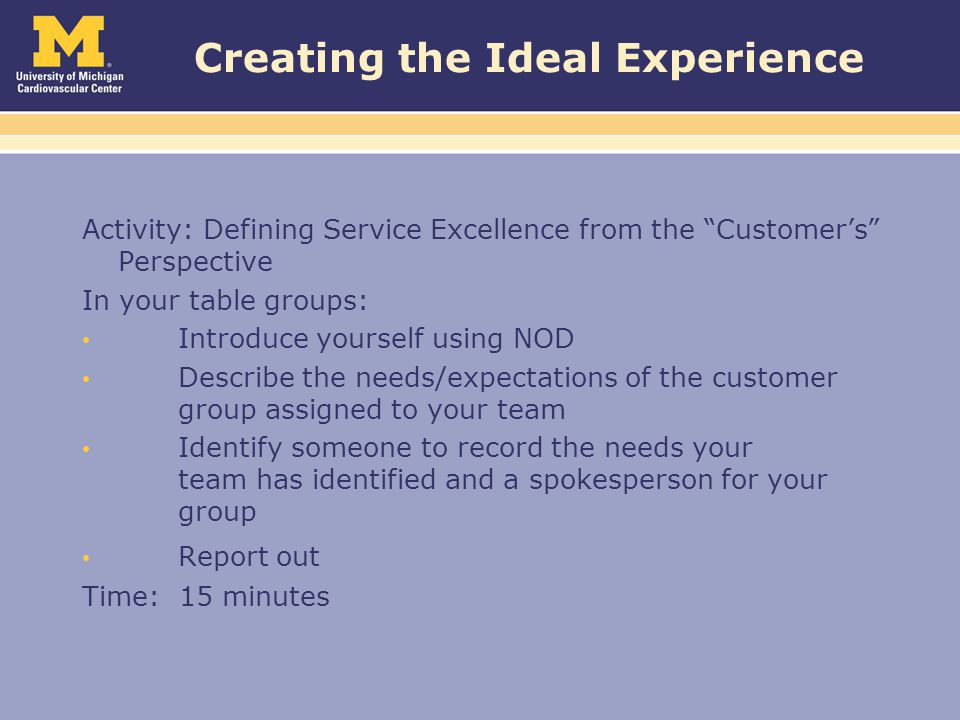 Creating the Ideal Experience Activity: Defining Service Excellence from the Customer's Perspective In your table groups: Introduce yourself using NOD Describe the needs/expectations of the customer group assigned to your team Identify someone to record the needs your team has identified and a spokesperson for your group Report out Time: 15 minutes