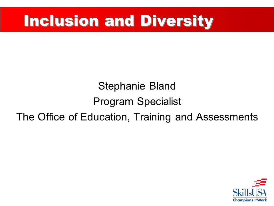 Inclusion and Diversity Stephanie Bland Program Specialist The Office of Education, Training and Assessments