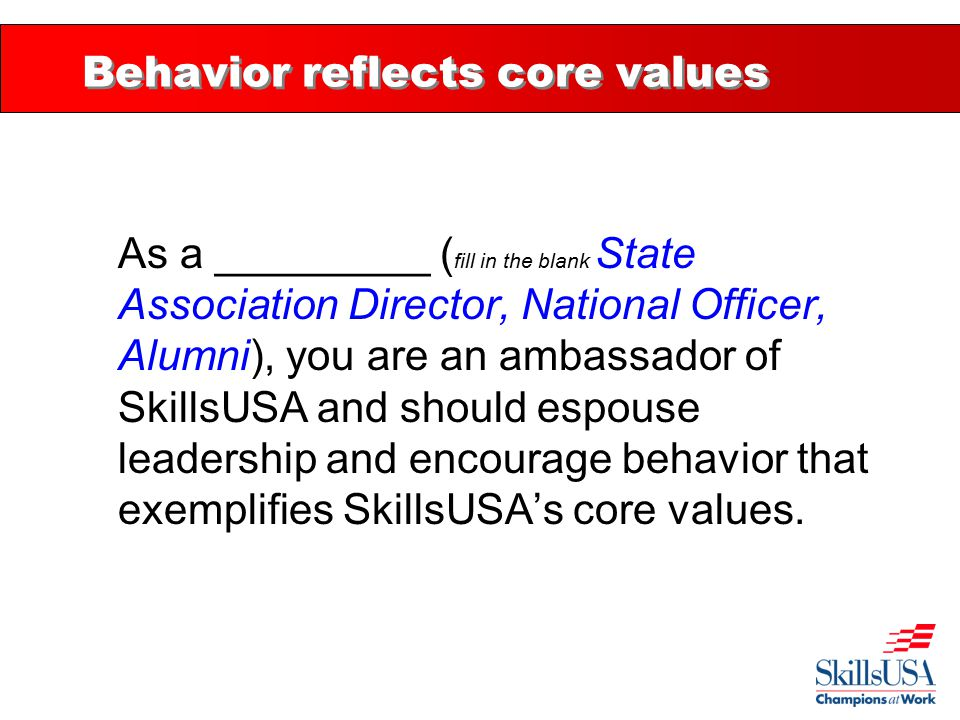 Behavior reflects core values As a _________ ( fill in the blank State Association Director, National Officer, Alumni), you are an ambassador of SkillsUSA and should espouse leadership and encourage behavior that exemplifies SkillsUSA's core values.