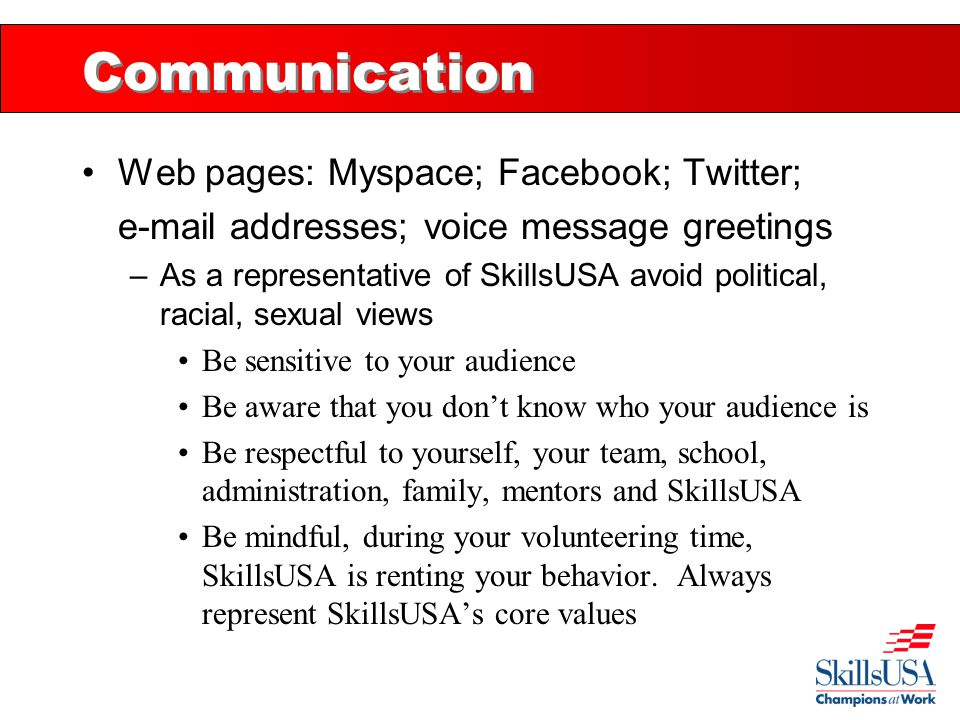 Communication Web pages: Myspace; Facebook; Twitter; e-mail addresses; voice message greetings –As a representative of SkillsUSA avoid political, raci