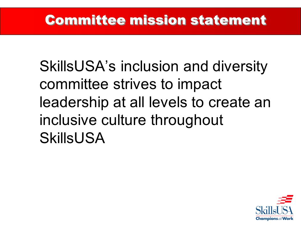 Committee mission statement SkillsUSA's inclusion and diversity committee strives to impact leadership at all levels to create an inclusive culture throughout SkillsUSA