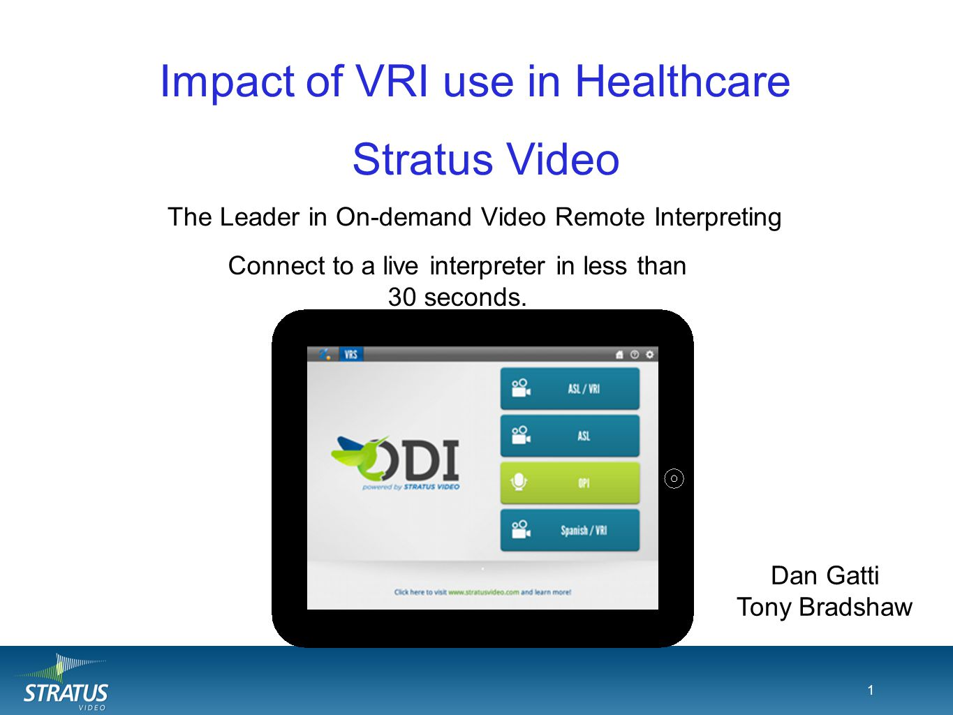 1 Impact of VRI use in Healthcare The Leader in On-demand Video Remote Interpreting 1 Connect to a live interpreter in less than 30 seconds. Stratus V