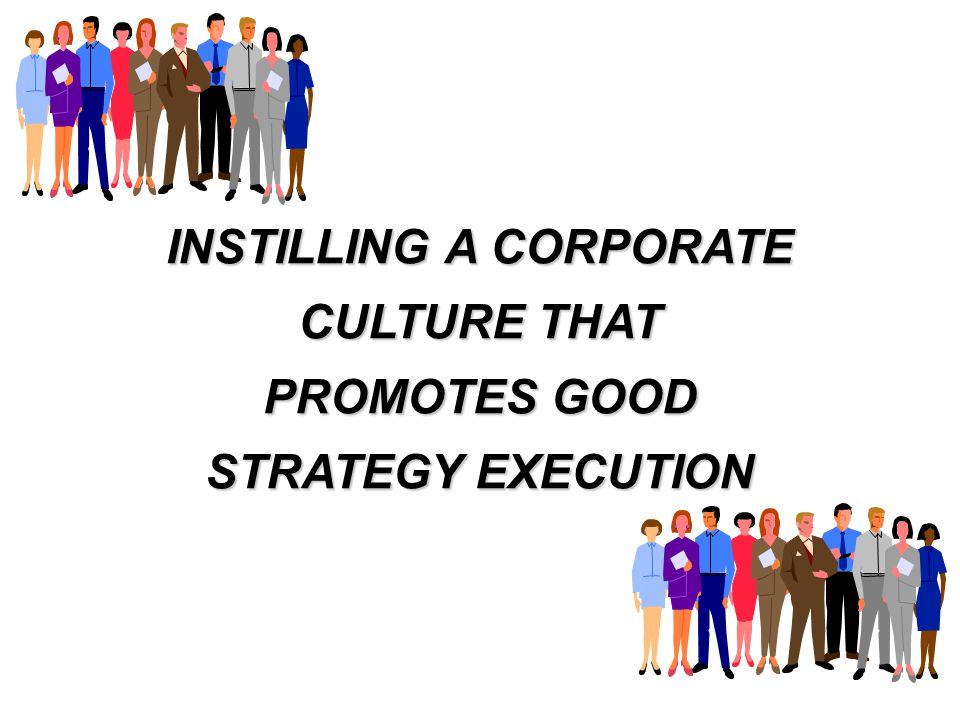 INSTILLING A CORPORATE CULTURE THAT PROMOTES GOOD STRATEGY EXECUTION