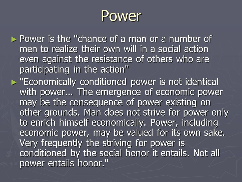 Power ► Power is the chance of a man or a number of men to realize their own will in a social action even against the resistance of others who are participating in the action ► Economically conditioned power is not identical with power...
