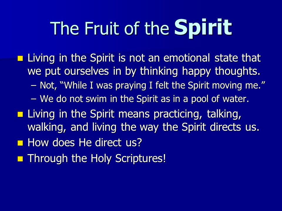 The Fruit of the Spirit Living in the Spirit is not an emotional state that we put ourselves in by thinking happy thoughts.