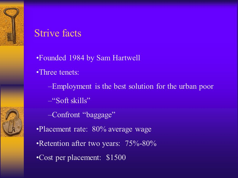 Strive facts Founded 1984 by Sam Hartwell Three tenets: –Employment is the best solution for the urban poor – Soft skills –Confront baggage Placement rate: 80% average wage Retention after two years: 75%-80% Cost per placement: $1500